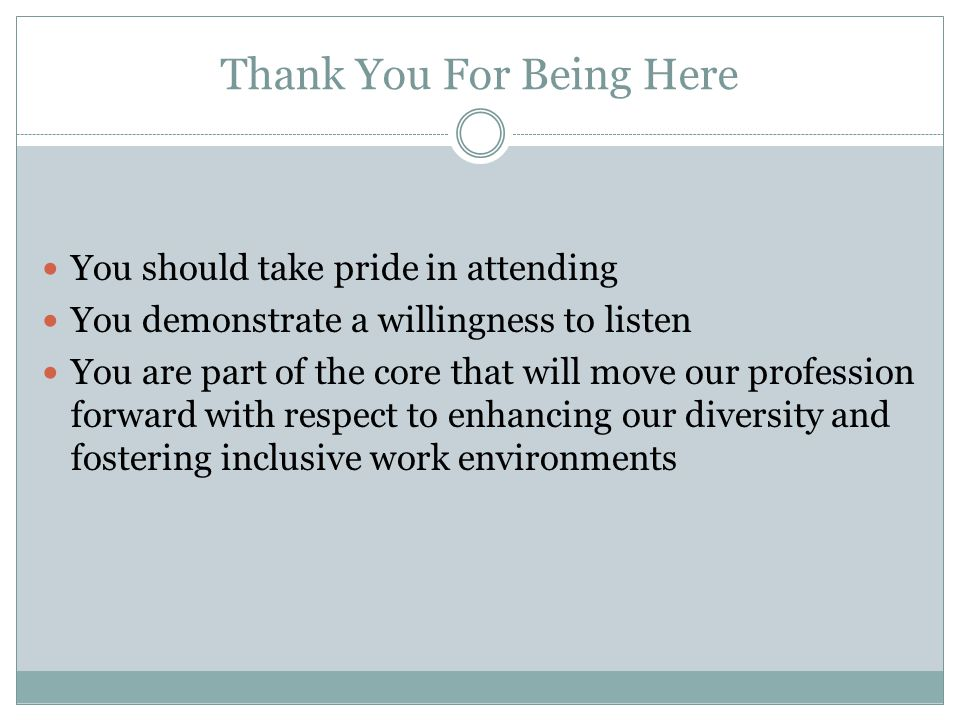 Thank You For Being Here You should take pride in attending You demonstrate a willingness to listen You are part of the core that will move our profession forward with respect to enhancing our diversity and fostering inclusive work environments