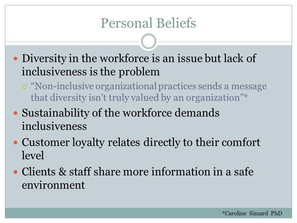 Personal Beliefs Diversity in the workforce is an issue but lack of inclusiveness is the problem  Non-inclusive organizational practices sends a message that diversity isn't truly valued by an organization * Sustainability of the workforce demands inclusiveness Customer loyalty relates directly to their comfort level Clients & staff share more information in a safe environment *Caroline Simard PhD