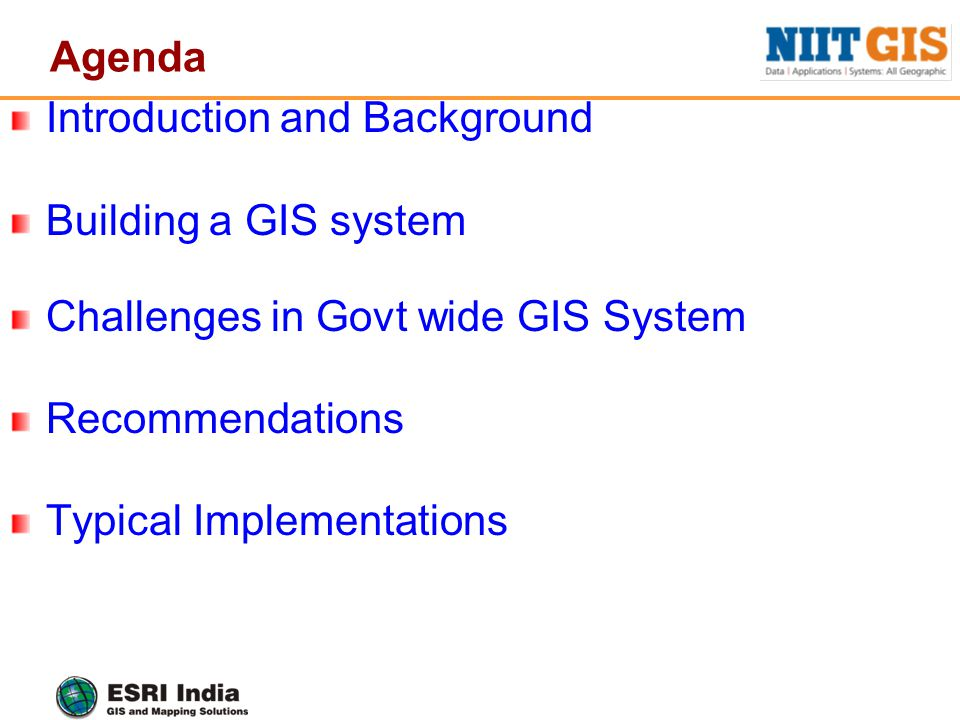 Agenda Introduction and Background Building a GIS system Challenges in Govt wide GIS System Recommendations Typical Implementations