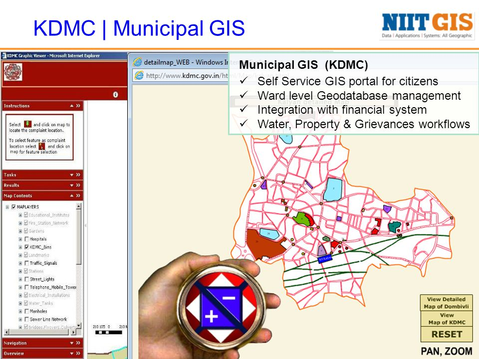 KDMC | Municipal GIS Municipal GIS (KDMC) Self Service GIS portal for citizens Ward level Geodatabase management Integration with financial system Water, Property & Grievances workflows