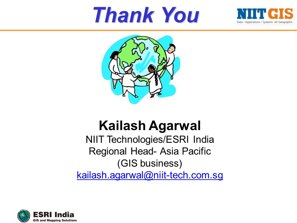 Kailash Agarwal NIIT Technologies/ESRI India Regional Head- Asia Pacific (GIS business) kailash.agarwal@niit-tech.com.sg Thank You