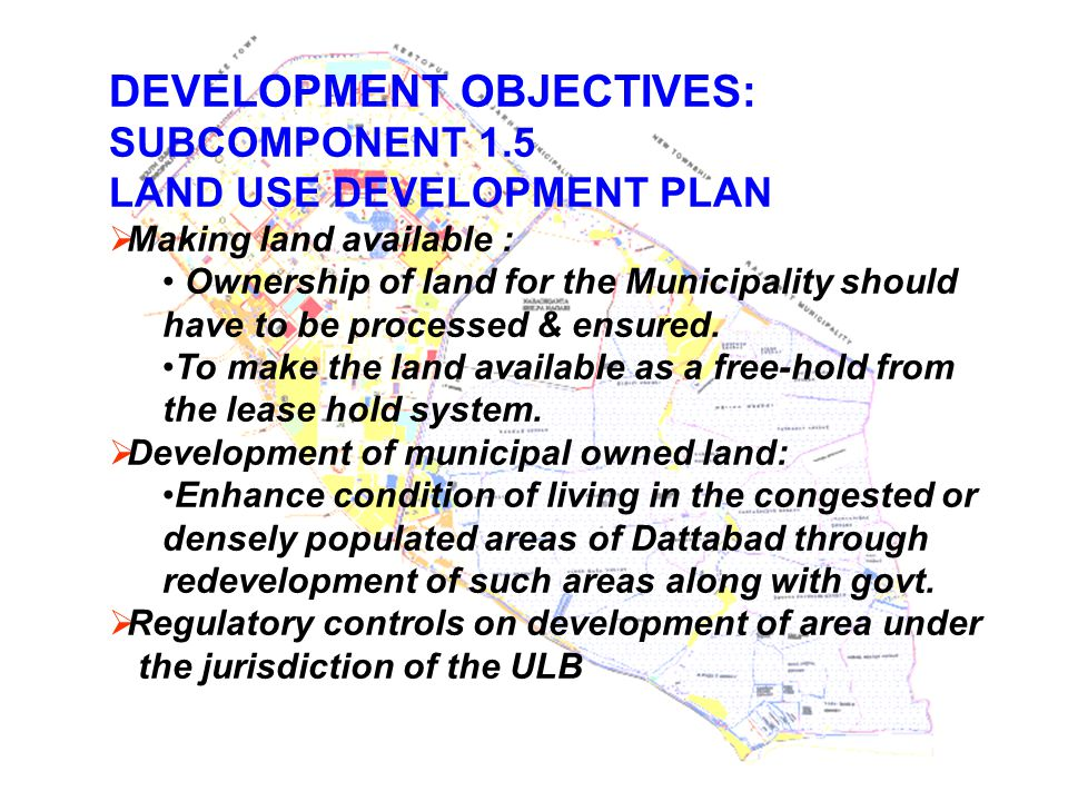 DEVELOPMENT OBJECTIVES: SUBCOMPONENT 1.5 LAND USE DEVELOPMENT PLAN  Making land available : Ownership of land for the Municipality should have to be