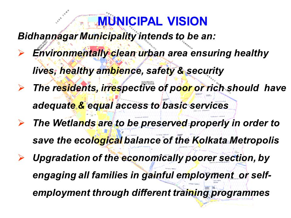 MUNICIPAL VISION Bidhannagar Municipality intends to be an:  Environmentally clean urban area ensuring healthy lives, healthy ambience, safety & secu