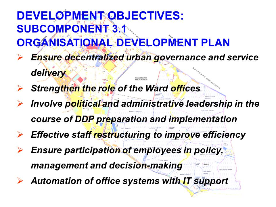 DEVELOPMENT OBJECTIVES: SUBCOMPONENT 3.1 ORGANISATIONAL DEVELOPMENT PLAN  Ensure decentralized urban governance and service delivery  Strengthen the