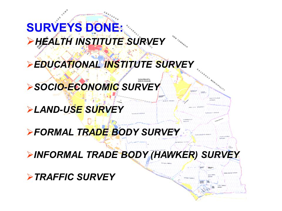 SURVEYS DONE:  HEALTH INSTITUTE SURVEY  EDUCATIONAL INSTITUTE SURVEY  SOCIO-ECONOMIC SURVEY  LAND-USE SURVEY  FORMAL TRADE BODY SURVEY  INFORMAL