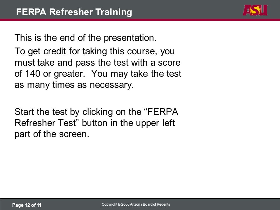 Page 12 of 11 Copyright © 2006 Arizona Board of Regents FERPA Refresher Training This is the end of the presentation.