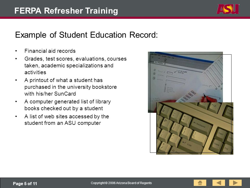Page 5 of 11 Copyright © 2006 Arizona Board of Regents FERPA Refresher Training Example of Student Education Record: Financial aid records Grades, test scores, evaluations, courses taken, academic specializations and activities A printout of what a student has purchased in the university bookstore with his/her SunCard A computer generated list of library books checked out by a student A list of web sites accessed by the student from an ASU computer