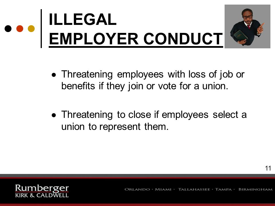 11 ILLEGAL EMPLOYER CONDUCT ● Threatening employees with loss of job or benefits if they join or vote for a union.