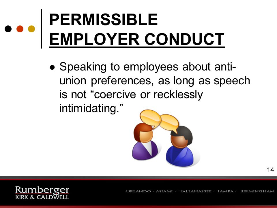 14 PERMISSIBLE EMPLOYER CONDUCT ● Speaking to employees about anti- union preferences, as long as speech is not coercive or recklessly intimidating. 14