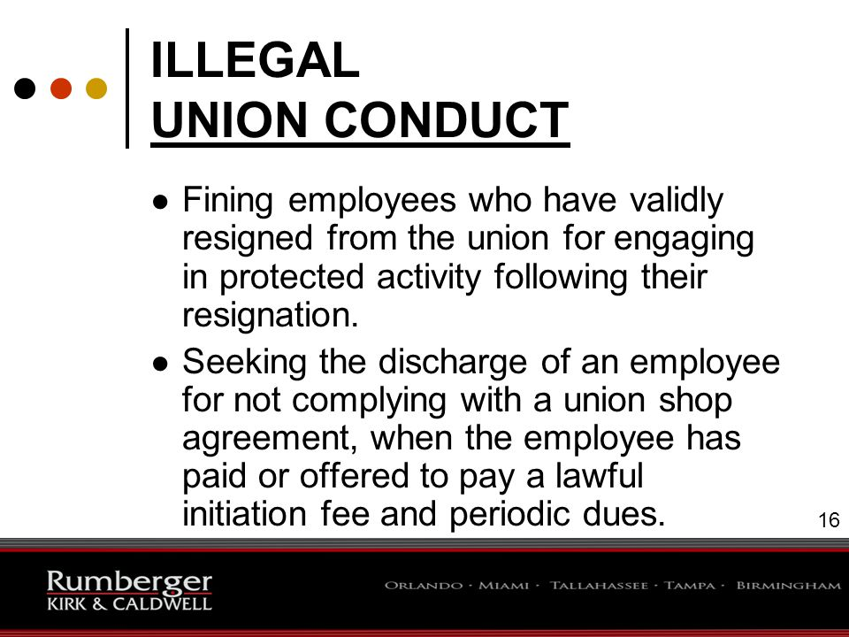 16 ILLEGAL UNION CONDUCT ● Fining employees who have validly resigned from the union for engaging in protected activity following their resignation.