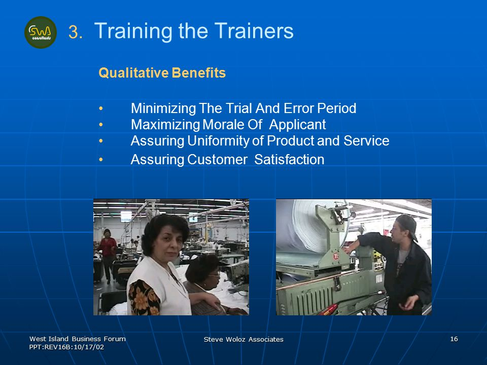 West Island Business Forum PPT:REV16B:10/17/02 Steve Woloz Associates 16 Qualitative Benefits Minimizing The Trial And Error Period Maximizing Morale