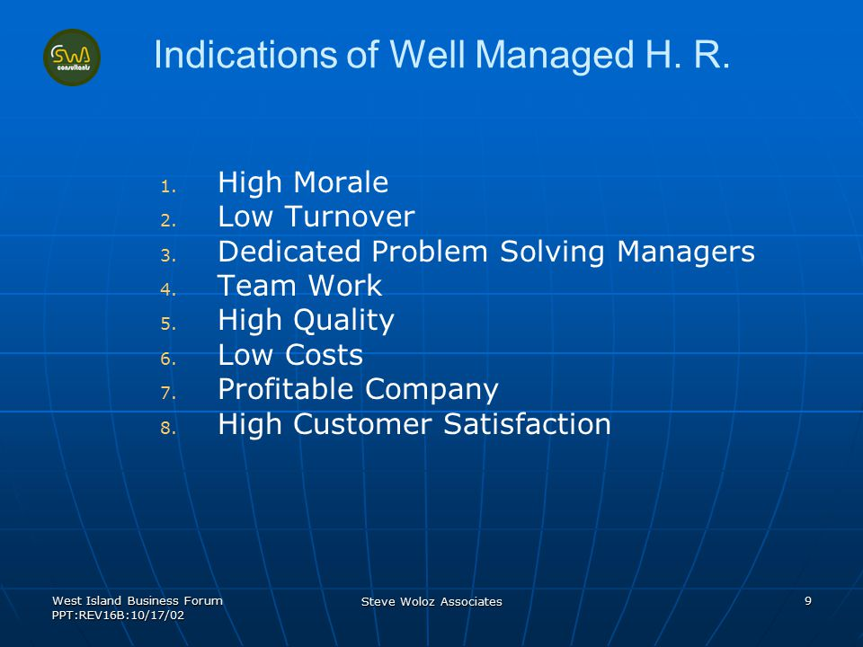 West Island Business Forum PPT:REV16B:10/17/02 Steve Woloz Associates 9 Indications of Well Managed H. R. 1. 1. High Morale 2. 2. Low Turnover 3. 3. D