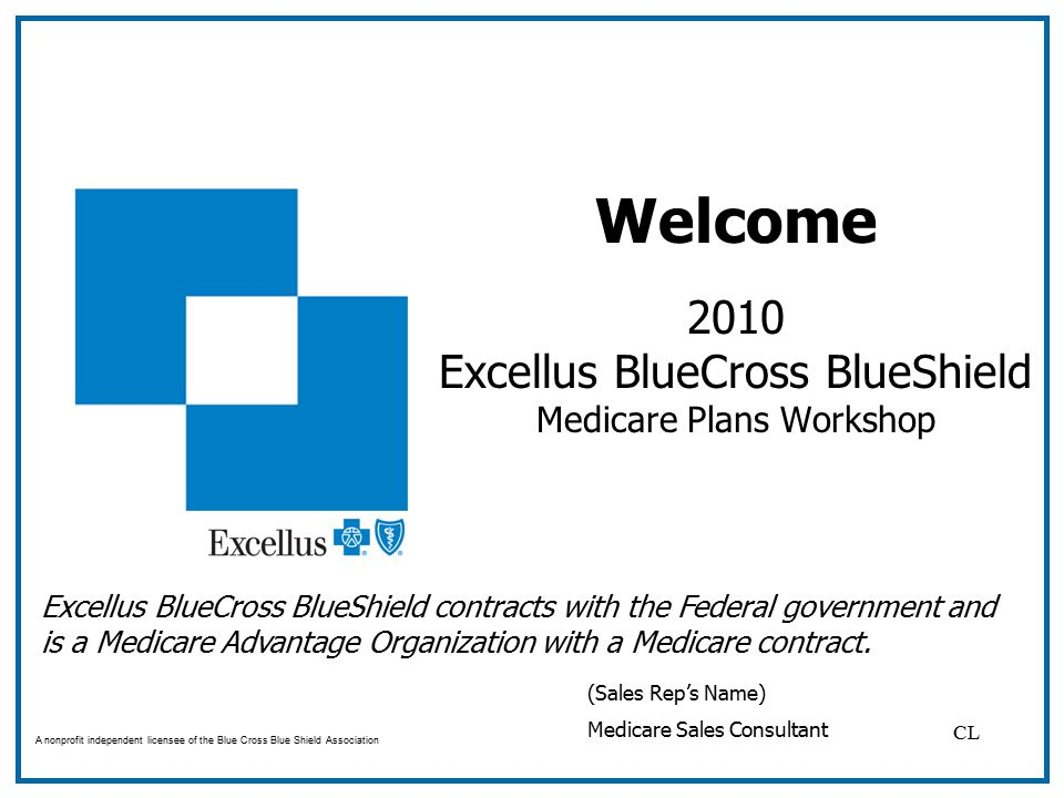 Welcome 2010 Excellus BlueCross BlueShield Medicare Plans Workshop A nonprofit independent licensee of the Blue Cross Blue Shield Association (Sales Rep's Name) Medicare Sales Consultant Excellus BlueCross BlueShield contracts with the Federal government andis a Medicare Advantage Organization with a Medicare contract.