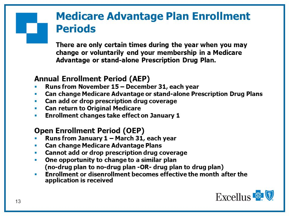 13 Medicare Advantage Plan Enrollment Periods Annual Enrollment Period (AEP)  Runs from November 15 – December 31, each year  Can change Medicare Advantage or stand-alone Prescription Drug Plans  Can add or drop prescription drug coverage  Can return to Original Medicare  Enrollment changes take effect on January 1 Open Enrollment Period (OEP)  Runs from January 1 – March 31, each year  Can change Medicare Advantage Plans  Cannot add or drop prescription drug coverage  One opportunity to change to a similar plan (no-drug plan to no-drug plan -OR- drug plan to drug plan)  Enrollment or disenrollment becomes effective the month after the application is received There are only certain times during the year when you may change or voluntarily end your membership in a Medicare Advantage or stand-alone Prescription Drug Plan.