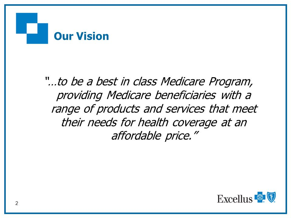 2 Our Vision …to be a best in class Medicare Program, providing Medicare beneficiaries with a range of products and services that meet their needs for health coverage at an affordable price.