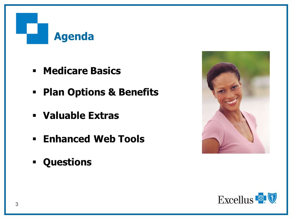 3 Agenda  Medicare Basics  Plan Options & Benefits  Valuable Extras  Enhanced Web Tools  Questions