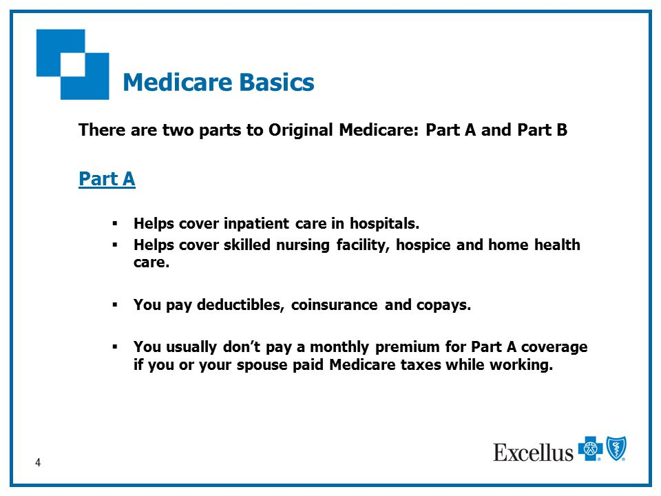 4 Medicare Basics There are two parts to Original Medicare: Part A and Part B Part A  Helps cover inpatient care in hospitals.