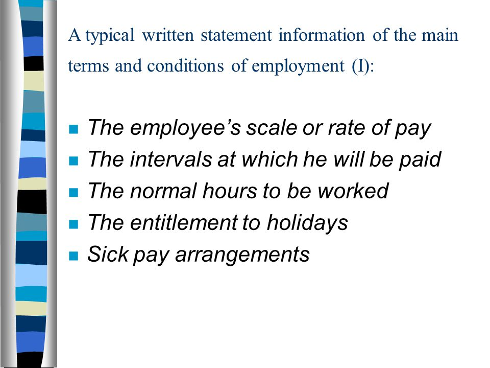 A typical written statement information of the main terms and conditions of employment (I): The employee's scale or rate of pay The intervals at which he will be paid The normal hours to be worked The entitlement to holidays Sick pay arrangements