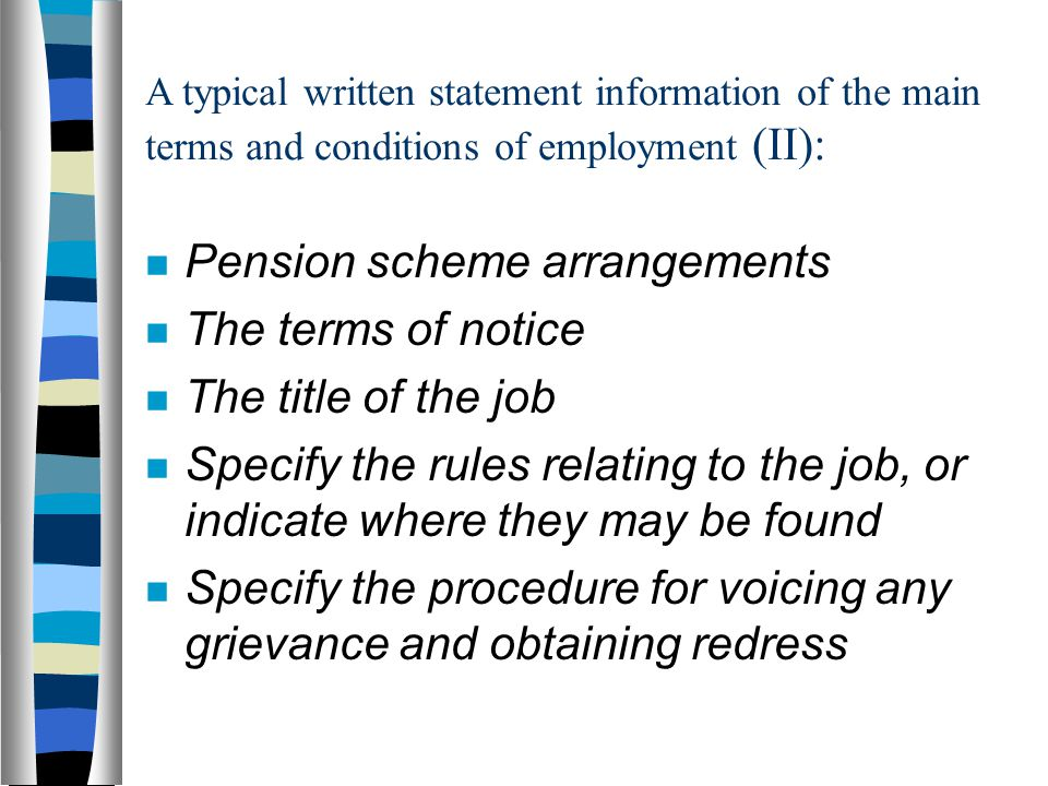 A typical written statement information of the main terms and conditions of employment (II): Pension scheme arrangements The terms of notice The title of the job Specify the rules relating to the job, or indicate where they may be found Specify the procedure for voicing any grievance and obtaining redress