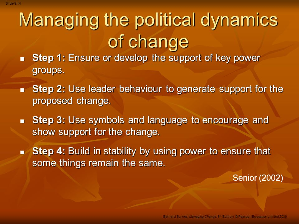 Slide 9.14 Bernard Burnes, Managing Change, 5 th Edition, © Pearson Education Limited 2009 Managing the political dynamics of change Step 1: Ensure or