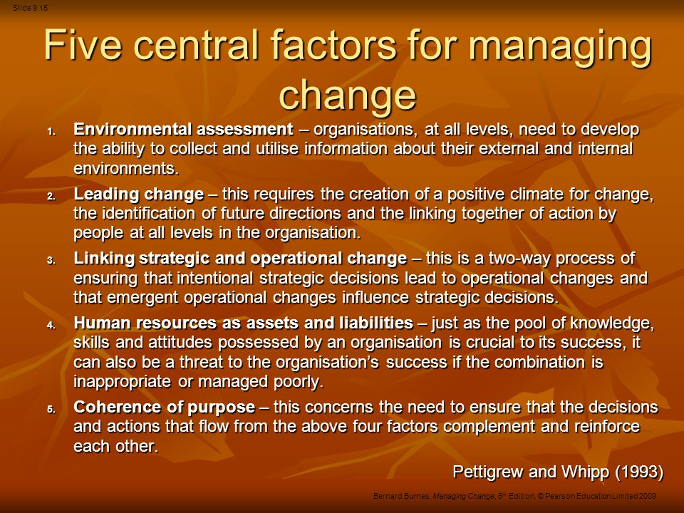 Slide 9.15 Bernard Burnes, Managing Change, 5 th Edition, © Pearson Education Limited 2009 Five central factors for managing change 1. Environmental a