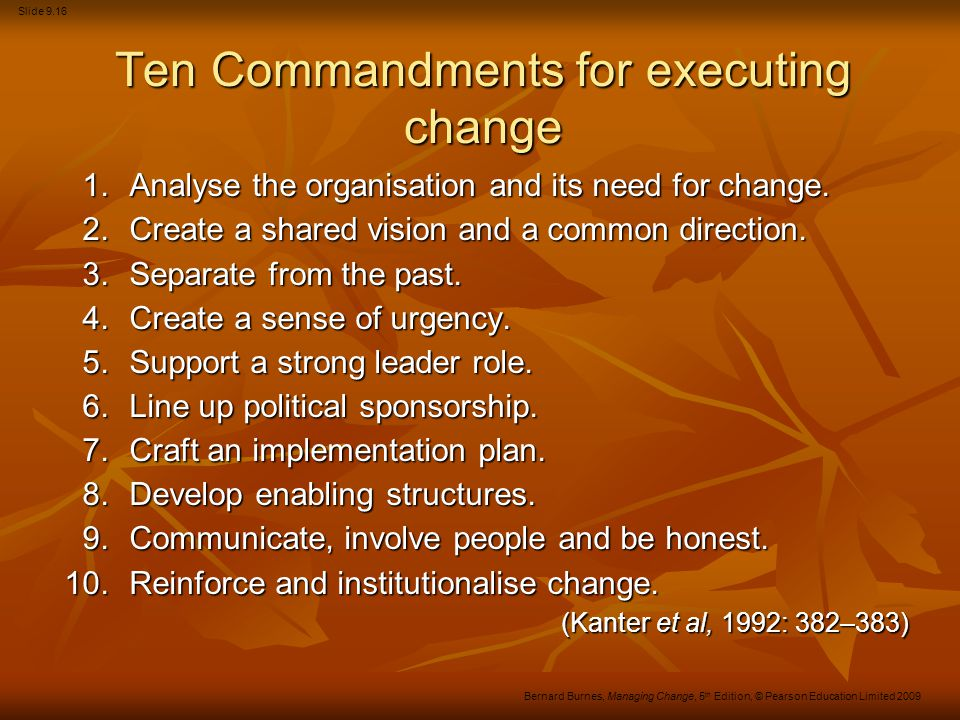 Slide 9.16 Bernard Burnes, Managing Change, 5 th Edition, © Pearson Education Limited 2009 Ten Commandments for executing change 1.Analyse the organis