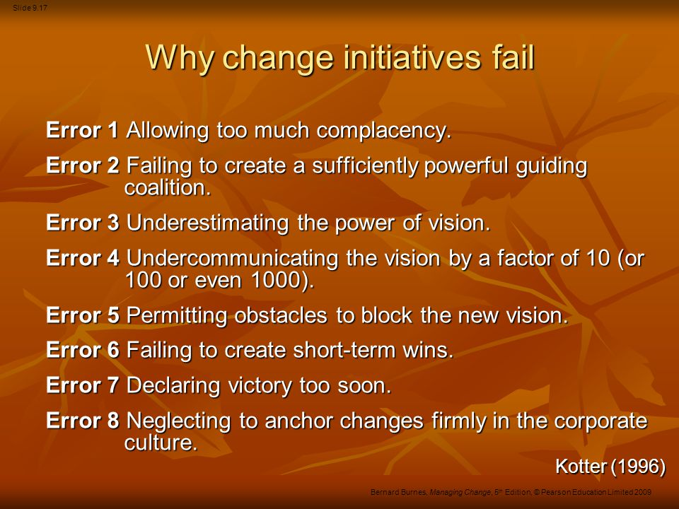 Slide 9.17 Bernard Burnes, Managing Change, 5 th Edition, © Pearson Education Limited 2009 Why change initiatives fail Error 1 Allowing too much compl