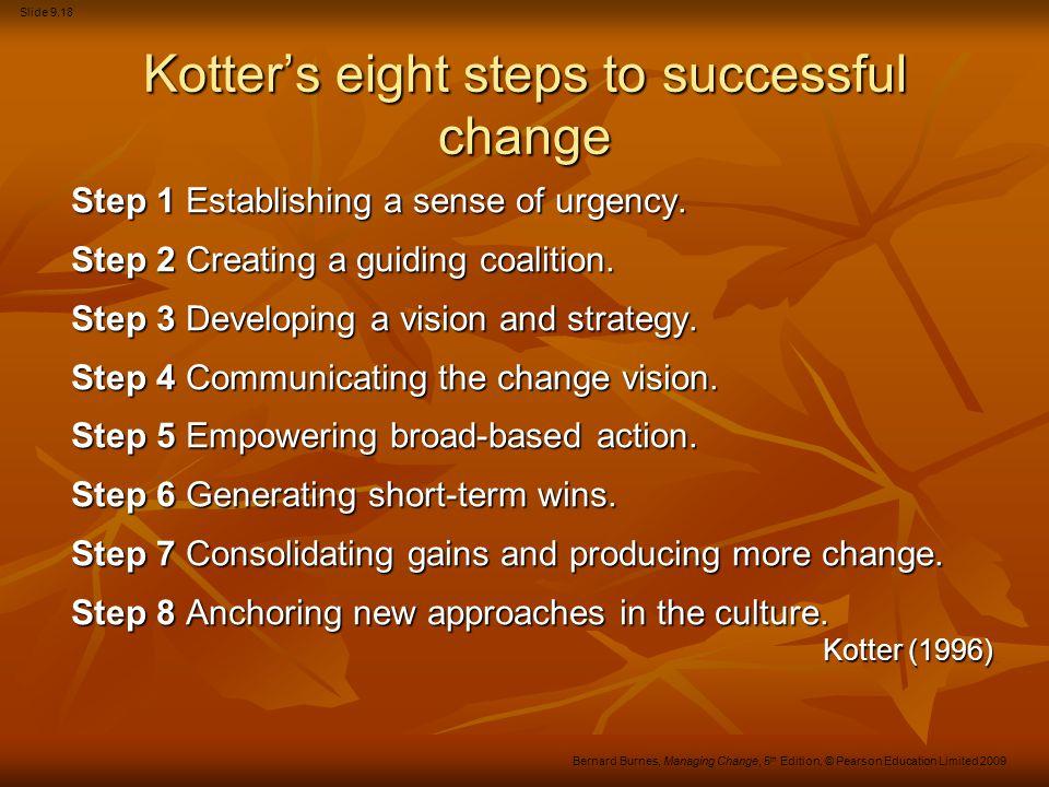 Slide 9.18 Bernard Burnes, Managing Change, 5 th Edition, © Pearson Education Limited 2009 Kotter's eight steps to successful change Step 1 Establishi