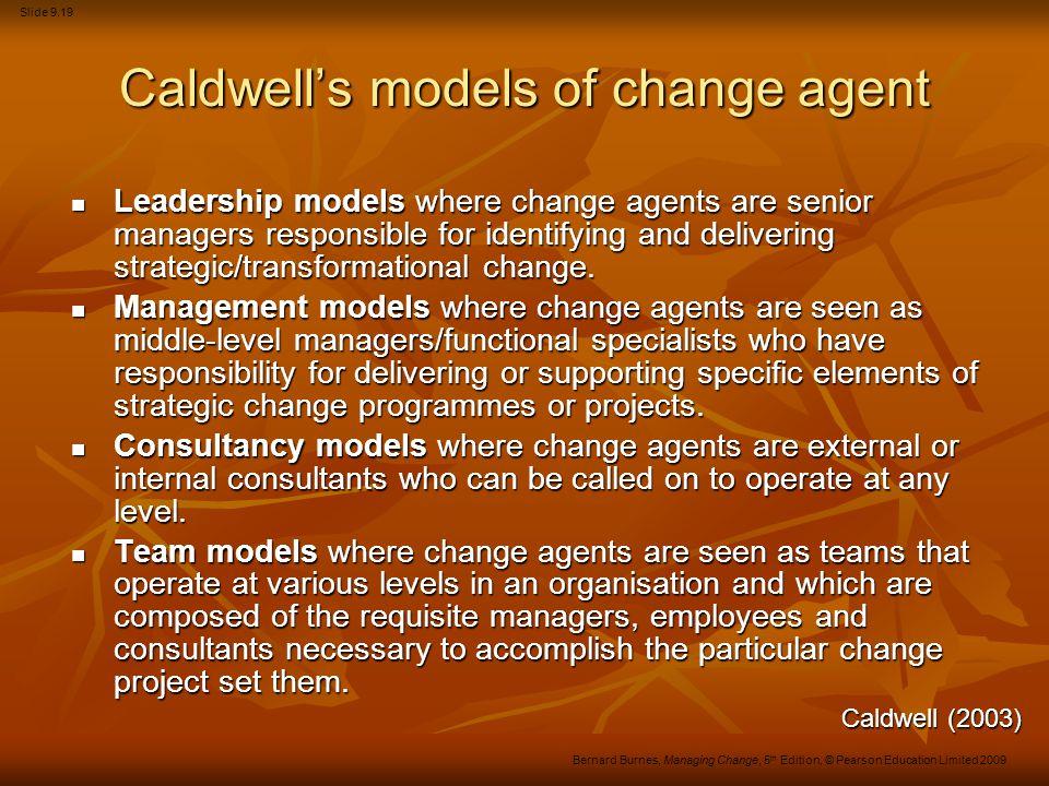 Slide 9.19 Bernard Burnes, Managing Change, 5 th Edition, © Pearson Education Limited 2009 Caldwell's models of change agent Leadership models where c