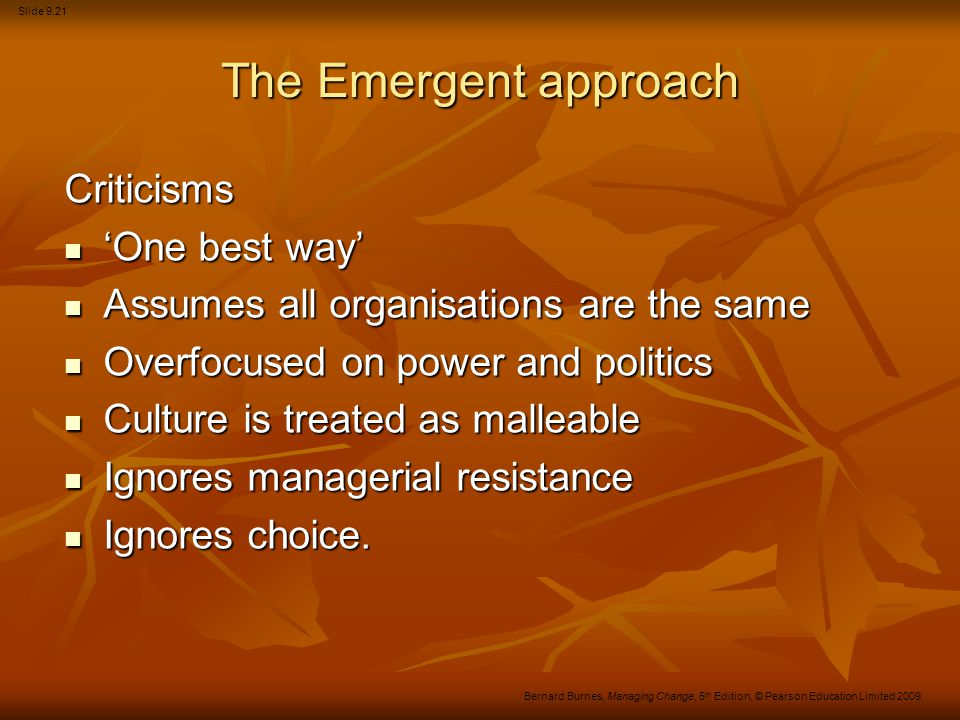 Slide 9.21 Bernard Burnes, Managing Change, 5 th Edition, © Pearson Education Limited 2009 The Emergent approach Criticisms 'One best way' 'One best w