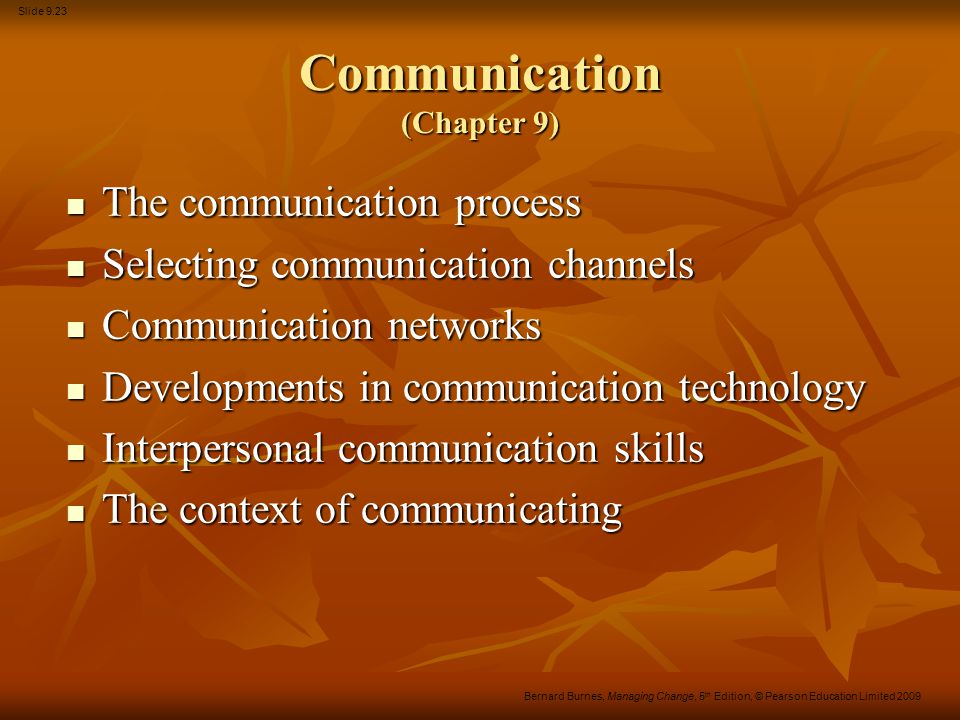 Slide 9.23 Bernard Burnes, Managing Change, 5 th Edition, © Pearson Education Limited 2009 Communication (Chapter 9) The communication process The com