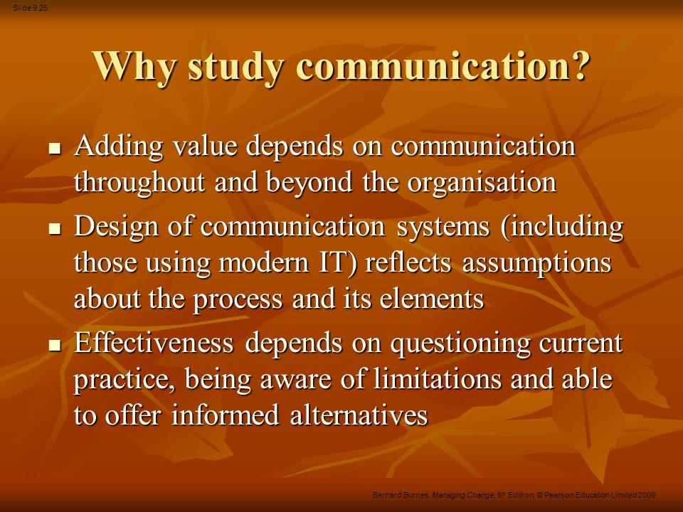 Slide 9.25 Bernard Burnes, Managing Change, 5 th Edition, © Pearson Education Limited 2009 Why study communication? Adding value depends on communicat
