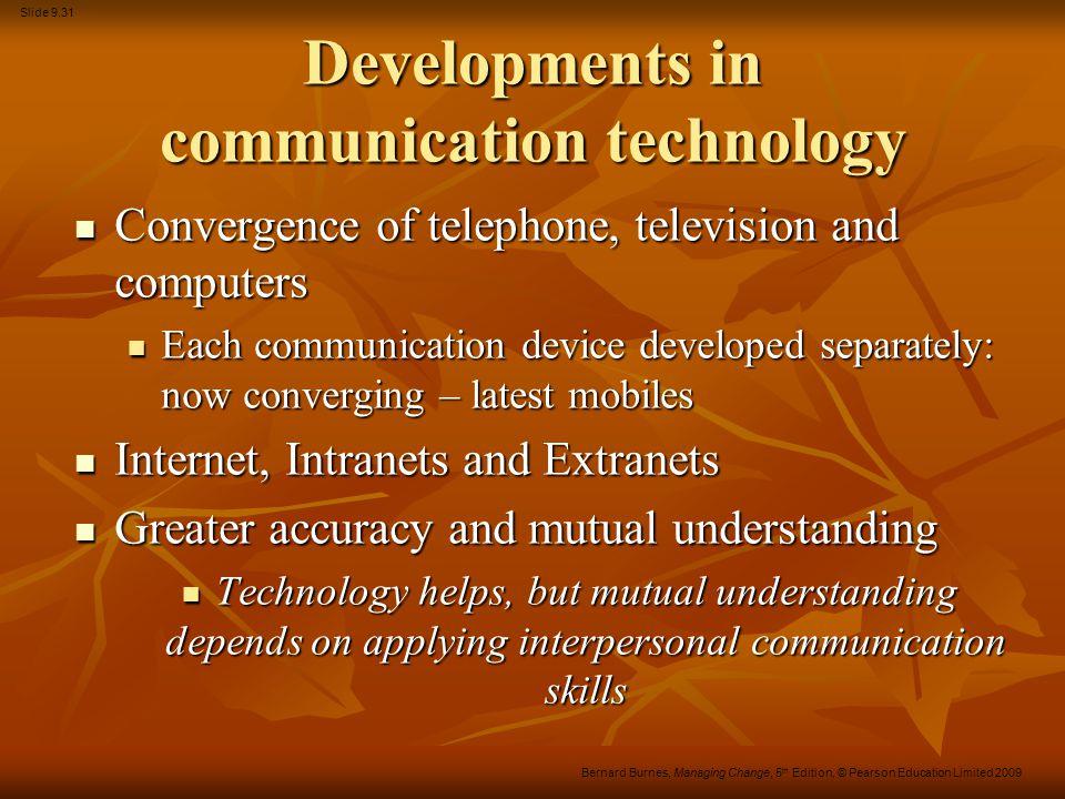 Slide 9.31 Bernard Burnes, Managing Change, 5 th Edition, © Pearson Education Limited 2009 Developments in communication technology Convergence of tel
