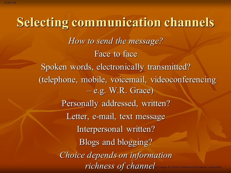 Slide 9.36 Bernard Burnes, Managing Change, 5 th Edition, © Pearson Education Limited 2009 Selecting communication channels How to send the message? F