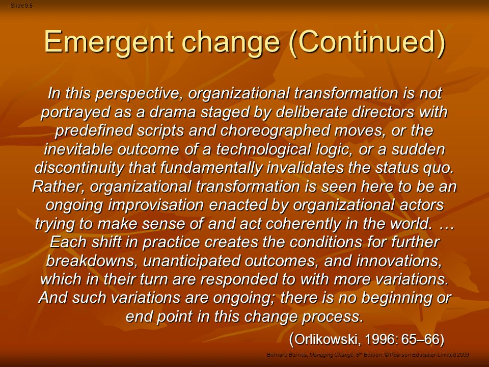 Slide 9.6 Bernard Burnes, Managing Change, 5 th Edition, © Pearson Education Limited 2009 Advantages of Emergent change … sensitivity to local contingencies; suitability for on-line real-time experimentation, learning, and sensemaking; comprehensibility and manageability; likelihood of satisfying needs for autonomy, control, and expression; proneness to swift implementation; resistance to unravelling; ability to exploit existing tacit knowledge; and tightened and shortened feedback loops from results to action.
