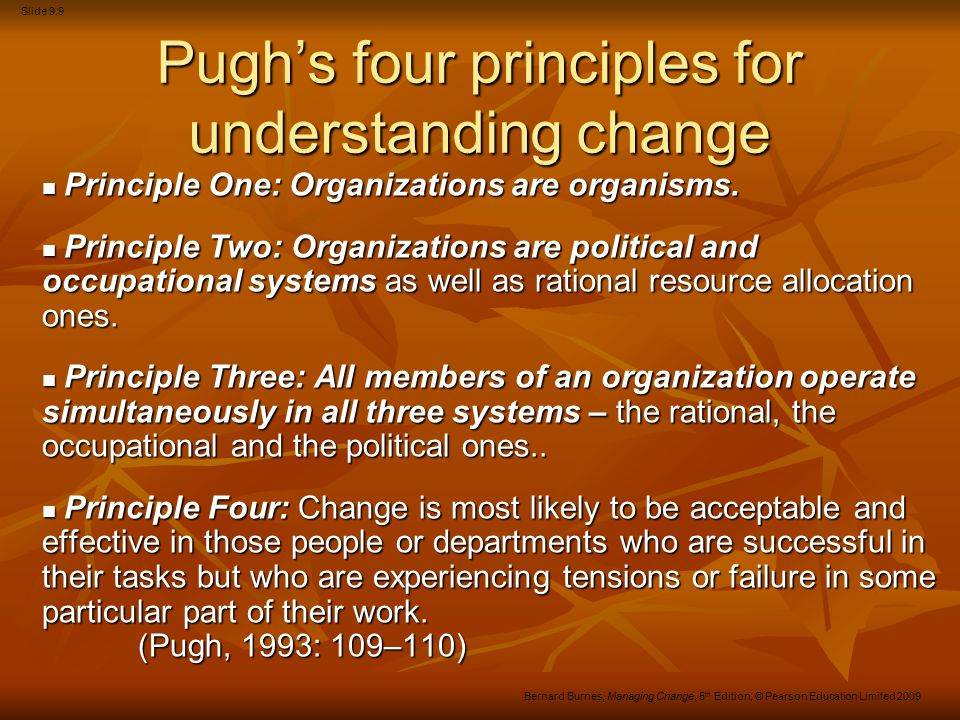 Slide 9.10 Bernard Burnes, Managing Change, 5 th Edition, © Pearson Education Limited 2009 Pugh's four principles for understanding change Principle One: Organizations are organisms.