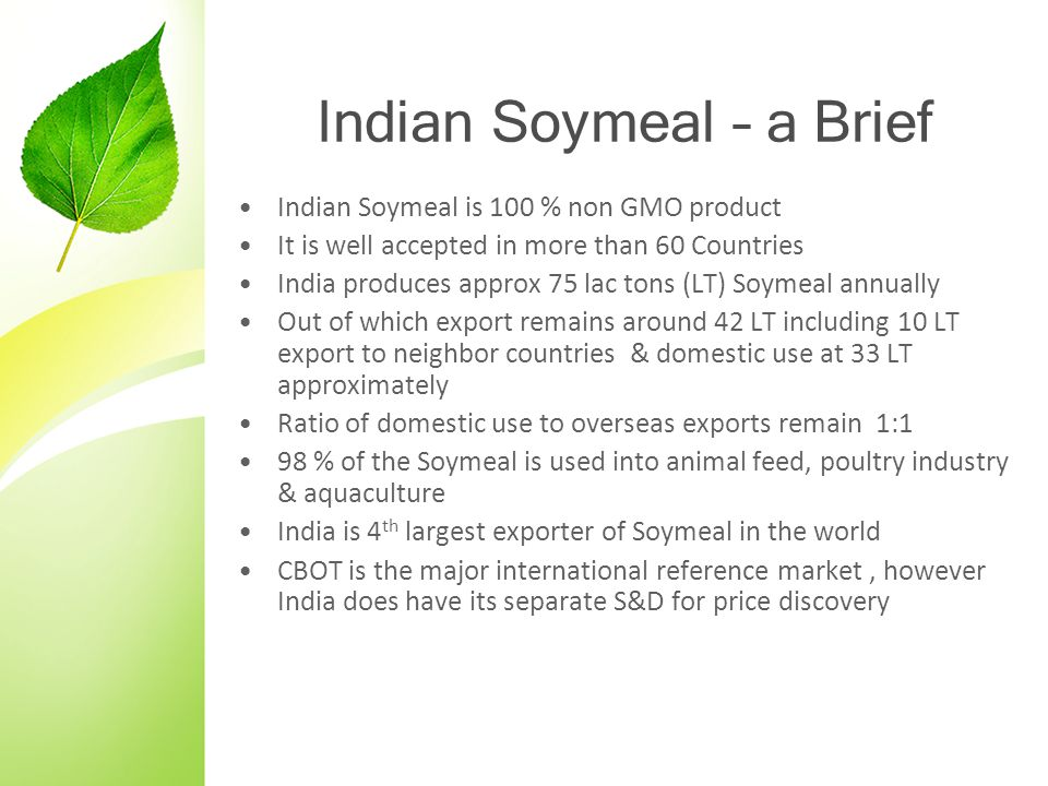 Indian Soymeal – a Brief Indian Soymeal is 100 % non GMO product It is well accepted in more than 60 Countries India produces approx 75 lac tons (LT)