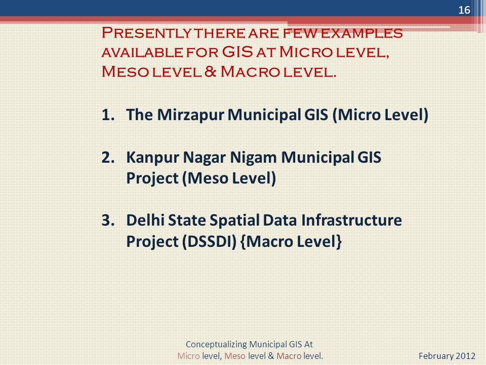 1.The Mirzapur Municipal GIS (Micro Level) 2.Kanpur Nagar Nigam Municipal GIS Project (Meso Level) 3.Delhi State Spatial Data Infrastructure Project (DSSDI) {Macro Level} Presently there are few examples available for GIS at Micro level, Meso level & Macro level.
