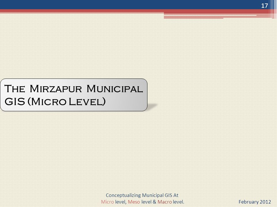 The Mirzapur Municipal GIS (Micro Level) 17 Conceptualizing Municipal GIS At Micro level, Meso level & Macro level.