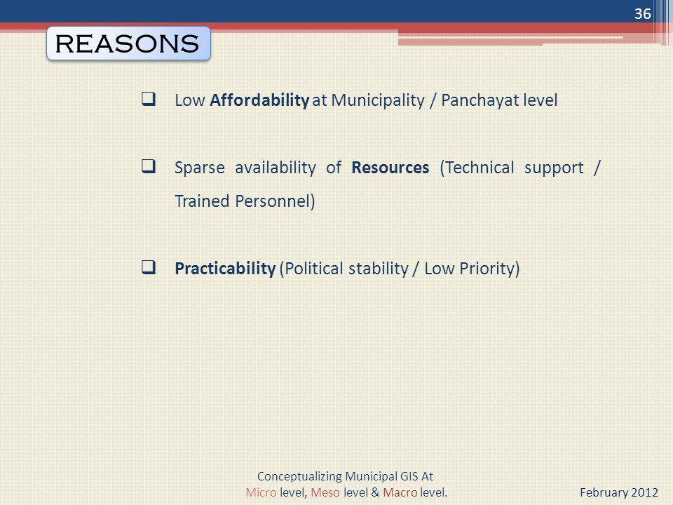  Low Affordability at Municipality / Panchayat level  Sparse availability of Resources (Technical support / Trained Personnel)  Practicability (Political stability / Low Priority) REASONS 36 Conceptualizing Municipal GIS At Micro level, Meso level & Macro level.