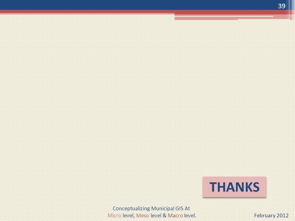 THANKS 39 Conceptualizing Municipal GIS At Micro level, Meso level & Macro level. February 2012