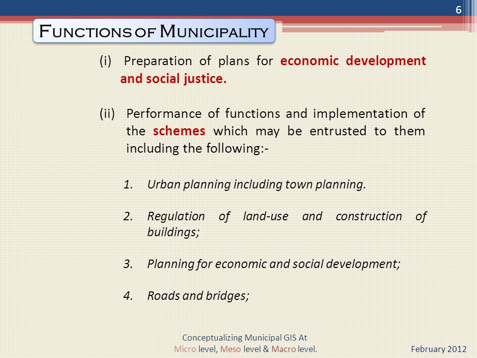5.Water supply for domestic, industrial and commercial purposes; 6.Public health, sanitation conservancy and solid waste management; 7.Fire services; 8.Urban forestry, protection of the environment and promotion of ecological aspects; 9.Safeguarding the interests of weaker sections of society, including the handicapped and mentally retarded; 10.Slum improvement and up gradation; 11.Urban poverty alleviation; 7 Conceptualizing Municipal GIS At Micro level, Meso level & Macro level.