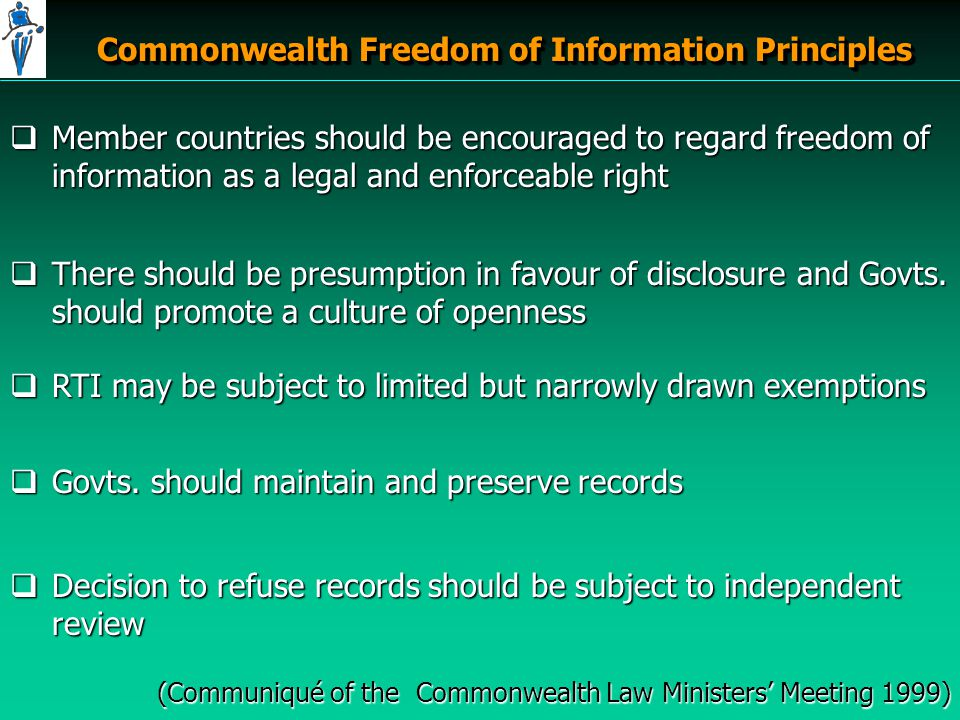 Commonwealth Freedom of Information Principles  Member countries should be encouraged to regard freedom of information as a legal and enforceable right  There should be presumption in favour of disclosure and Govts.