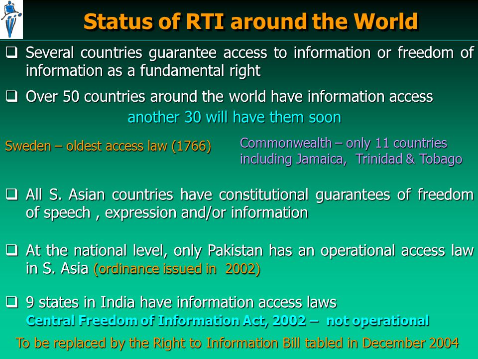 Status of RTI around the World  Several countries guarantee access to information or freedom of information as a fundamental right  Over 50 countries around the world have information access  All S.