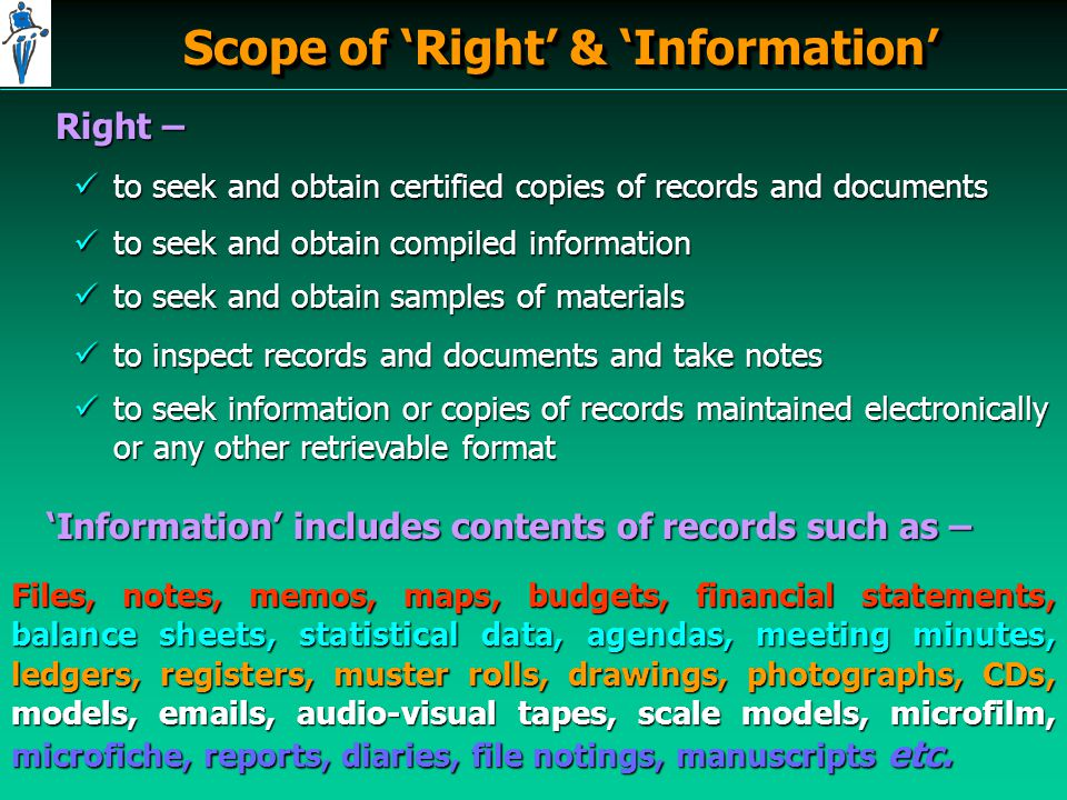 Scope of 'Right' & 'Information' Right – to seek and obtain certified copies of records and documents to seek and obtain certified copies of records and documents to seek and obtain compiled information to seek and obtain compiled information to seek and obtain samples of materials to seek and obtain samples of materials to inspect records and documents and take notes to inspect records and documents and take notes to seek information or copies of records maintained electronically or any other retrievable format to seek information or copies of records maintained electronically or any other retrievable format 'Information' includes contents of records such as – Files, notes, memos, maps, budgets, financial statements, balance sheets, statistical data, agendas, meeting minutes, ledgers, registers, muster rolls, drawings, photographs, CDs, models, emails, audio-visual tapes, scale models, microfilm, microfiche, reports, diaries, file notings, manuscripts etc.