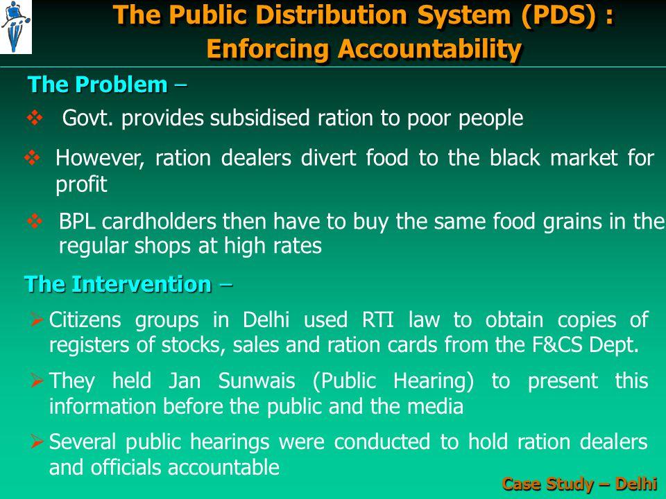 The Public Distribution System (PDS) : Enforcing Accountability The Public Distribution System (PDS) : Enforcing Accountability The Problem –   However, ration dealers divert food to the black market for profit   Govt.