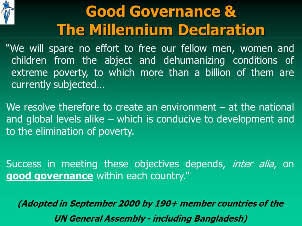 Good Governance & The Millennium Declaration We will spare no effort to free our fellow men, women and children from the abject and dehumanizing conditions of extreme poverty, to which more than a billion of them are currently subjected… We resolve therefore to create an environment – at the national and global levels alike – which is conducive to development and to the elimination of poverty.