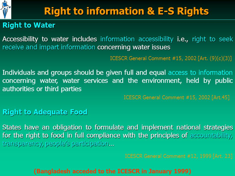 Right to information & E-S Rights (Bangladesh acceded to the ICESCR in January 1999) Right to Water Accessibility to water includes information accessibility i.e., right to seek receive and impart information concerning water issues ICESCR General Comment #15, 2002 [Art.