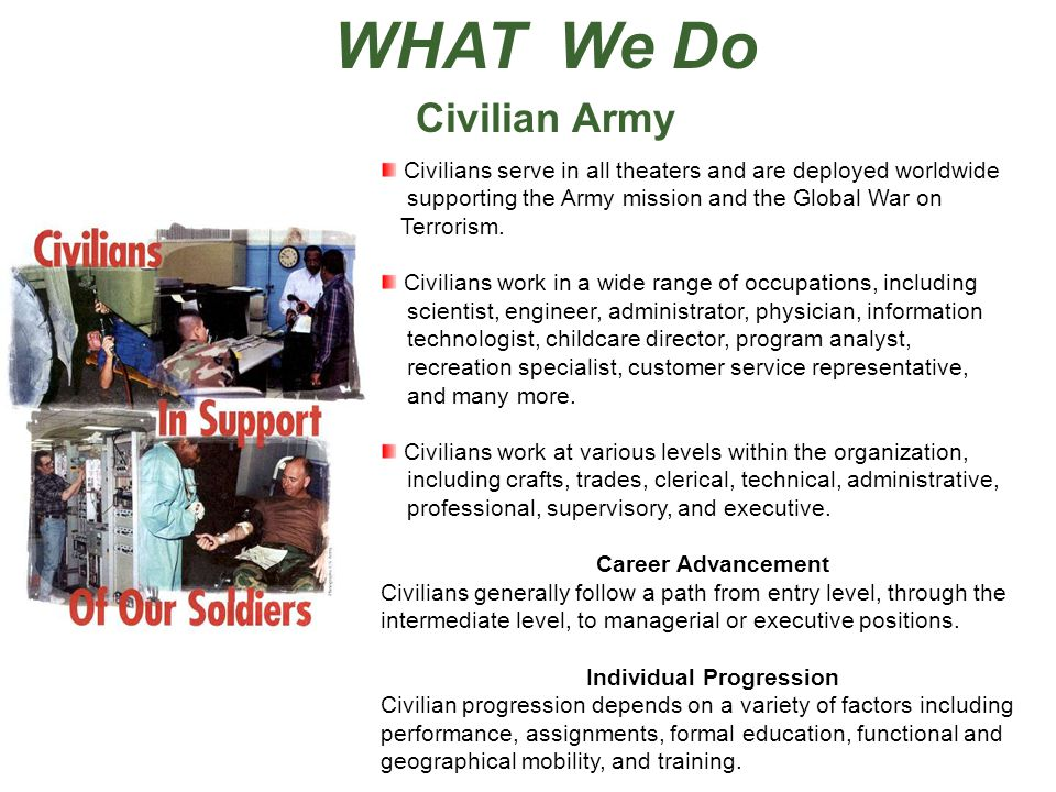 WHAT We Do Civilian Army Civilians serve in all theaters and are deployed worldwide supporting the Army mission and the Global War on Terrorism. Civil