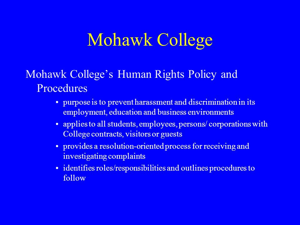 Mohawk College Mohawk College's Human Rights Policy and Procedures purpose is to prevent harassment and discrimination in its employment, education and business environments applies to all students, employees, persons/ corporations with College contracts, visitors or guests provides a resolution-oriented process for receiving and investigating complaints identifies roles/responsibilities and outlines procedures to follow